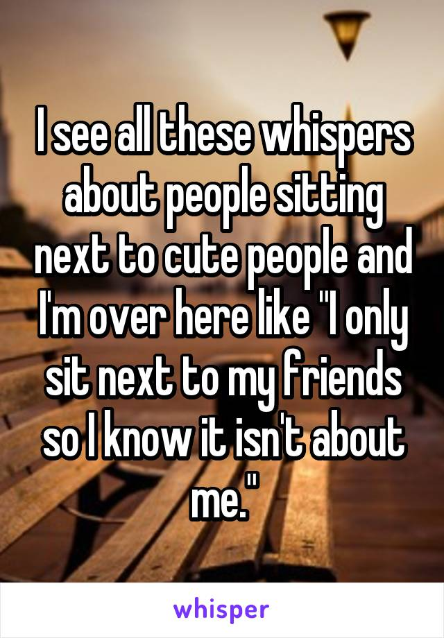 """I see all these whispers about people sitting next to cute people and I'm over here like """"I only sit next to my friends so I know it isn't about me."""""""