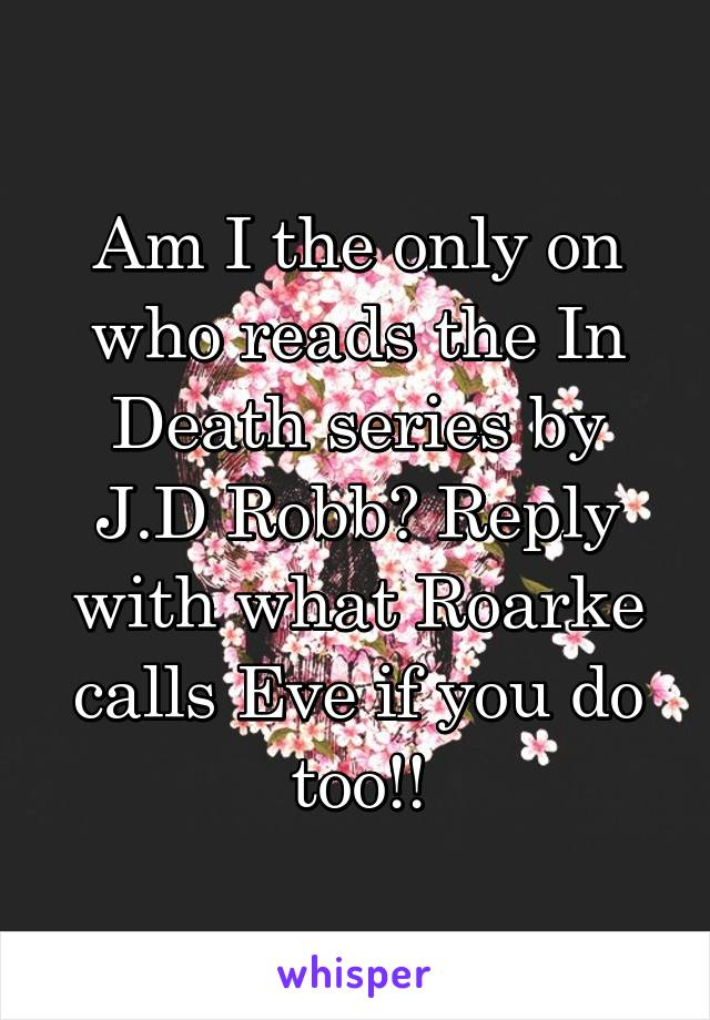 Am I the only on who reads the In Death series by J.D Robb? Reply with what Roarke calls Eve if you do too!!