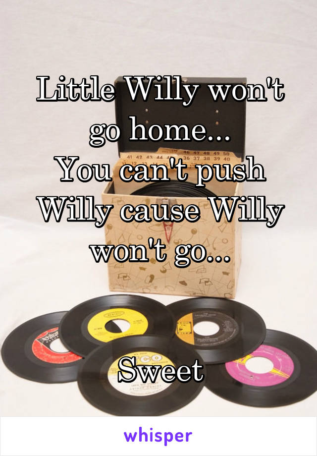 Little Willy won't go home... You can't push Willy cause Willy won't go...   Sweet