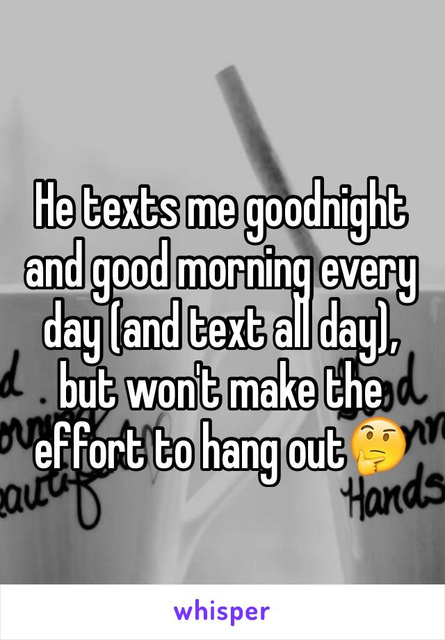 He texts me goodnight and good morning every day (and text all day), but won't make the effort to hang out🤔
