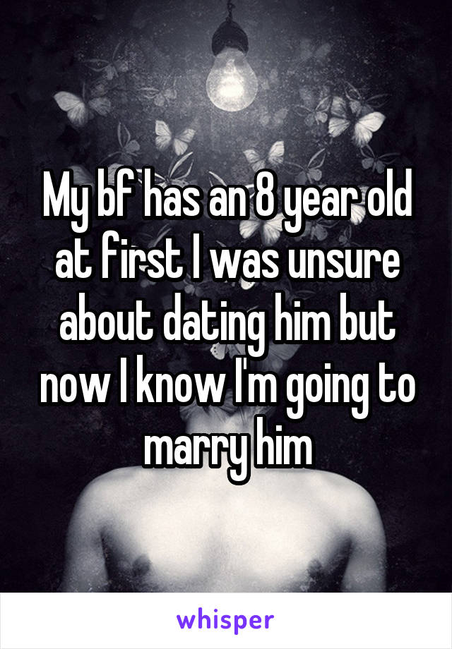 My bf has an 8 year old at first I was unsure about dating him but now I know I'm going to marry him