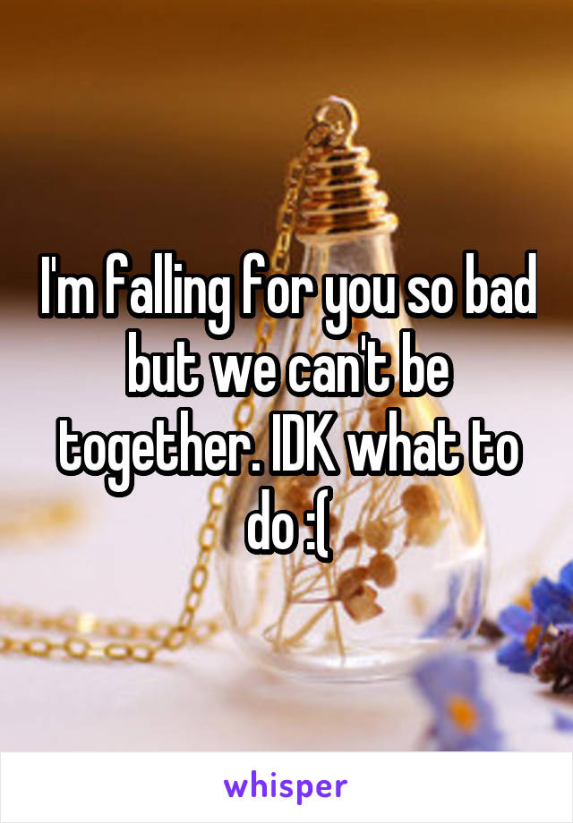 I'm falling for you so bad but we can't be together. IDK what to do :(