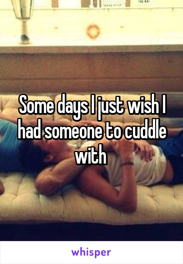 Some days I just wish I had someone to cuddle with