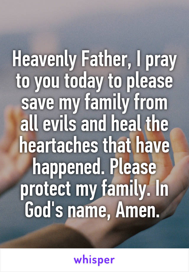 Heavenly Father, I pray to you today to please save my family from all evils and heal the heartaches that have happened. Please protect my family. In God's name, Amen.