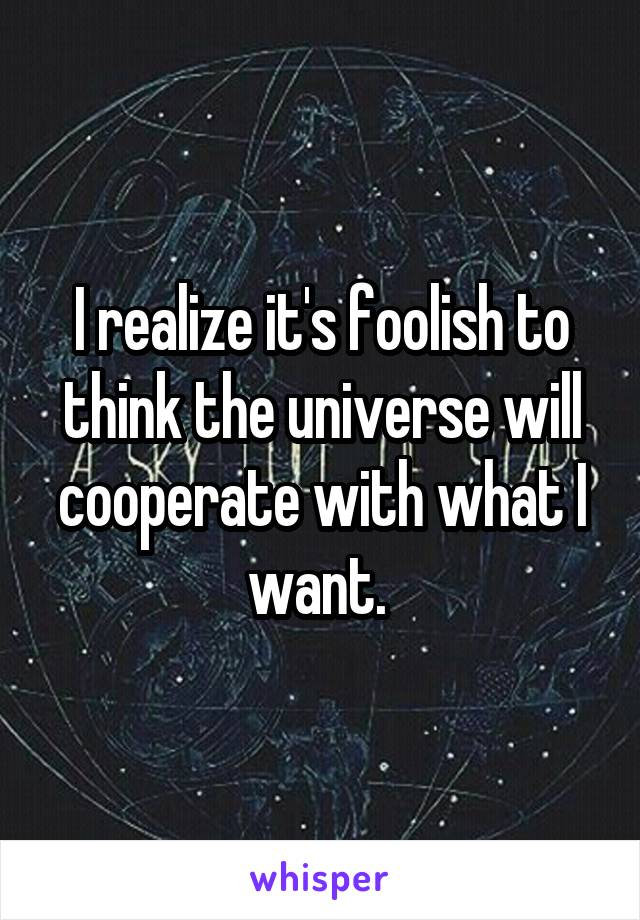 I realize it's foolish to think the universe will cooperate with what I want.