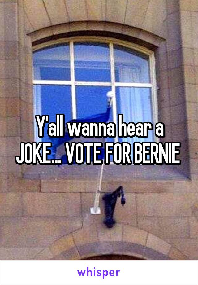 Y'all wanna hear a JOKE... VOTE FOR BERNIE