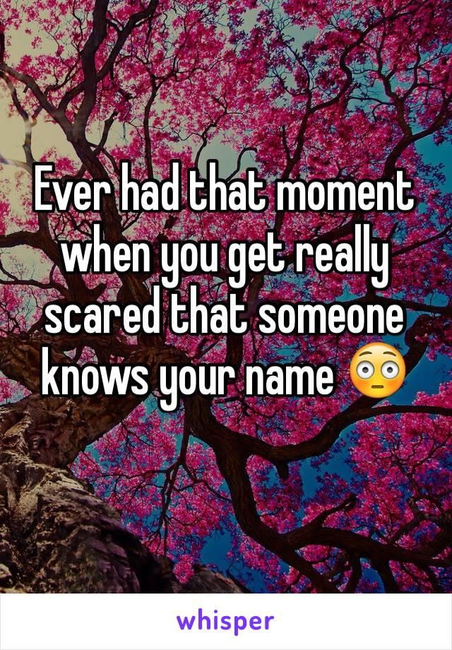 Ever had that moment when you get really scared that someone knows your name 😳