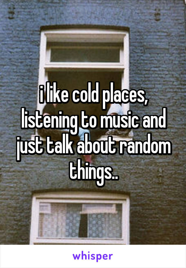 i like cold places, listening to music and just talk about random things..