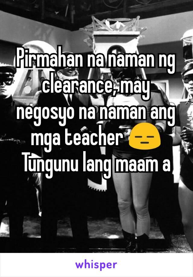 Pirmahan na naman ng clearance, may negosyo na naman ang mga teacher 😑 Tungunu lang maam a