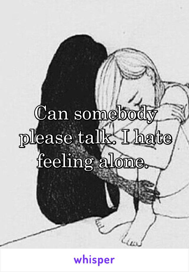 Can somebody please talk. I hate feeling alone.