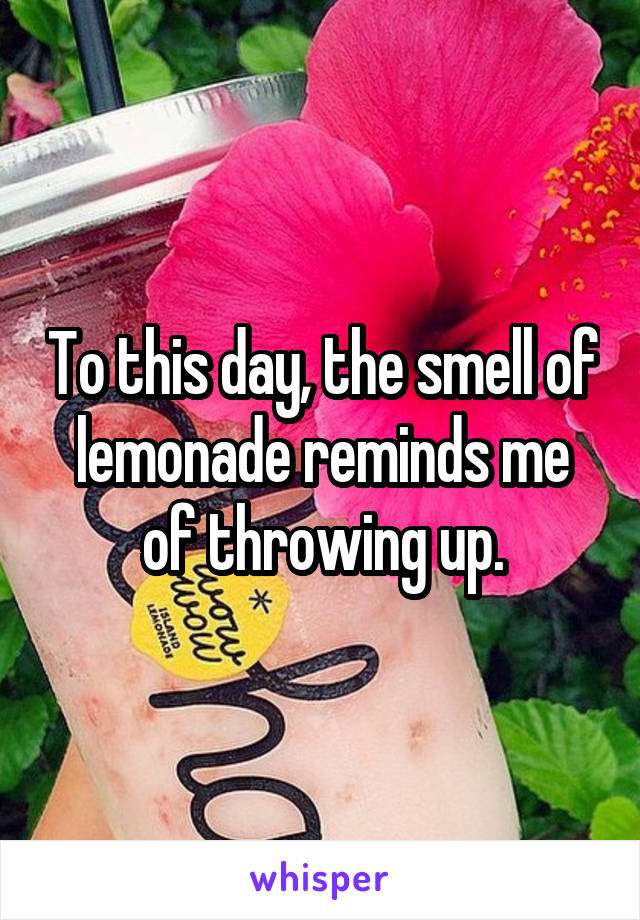 To this day, the smell of lemonade reminds me of throwing up.