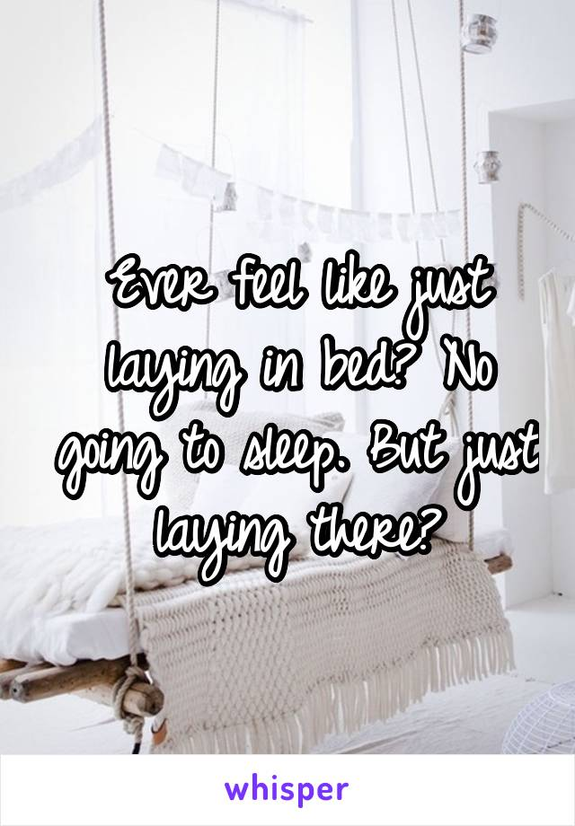 Ever feel like just laying in bed? No going to sleep. But just laying there?
