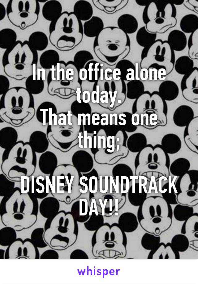 In the office alone today. That means one thing;  DISNEY SOUNDTRACK DAY!!