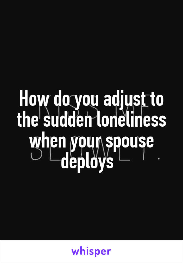 How do you adjust to the sudden loneliness when your spouse deploys