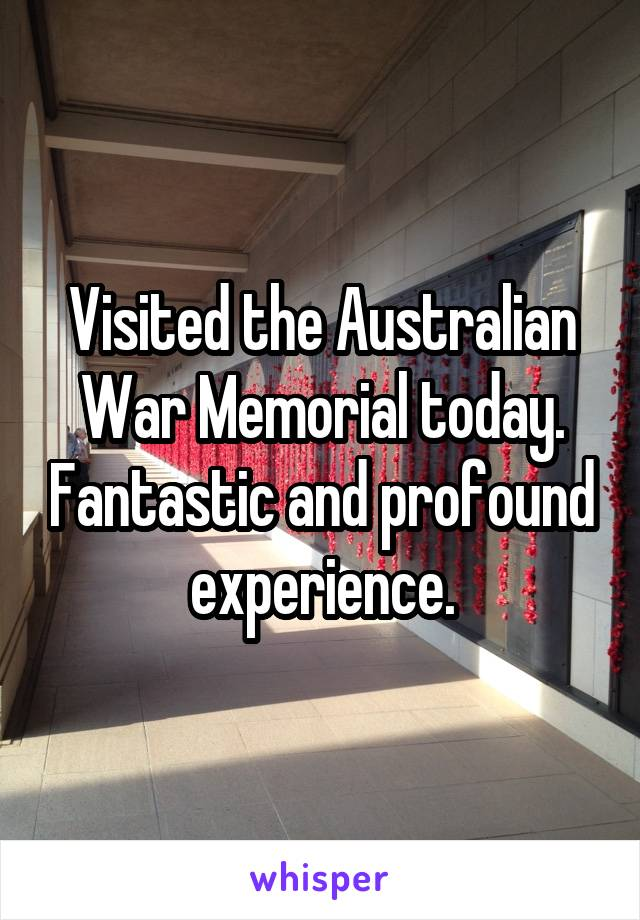 Visited the Australian War Memorial today. Fantastic and profound experience.