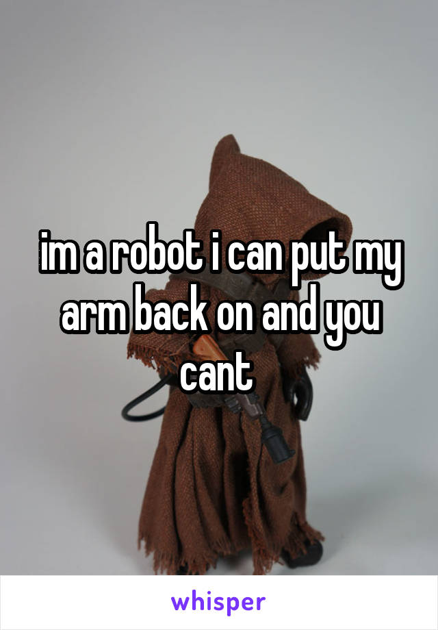 im a robot i can put my arm back on and you cant