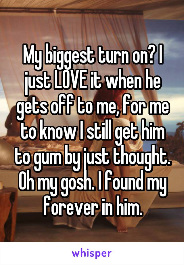 My biggest turn on? I just LOVE it when he gets off to me, for me to know I still get him to gum by just thought. Oh my gosh. I found my forever in him.