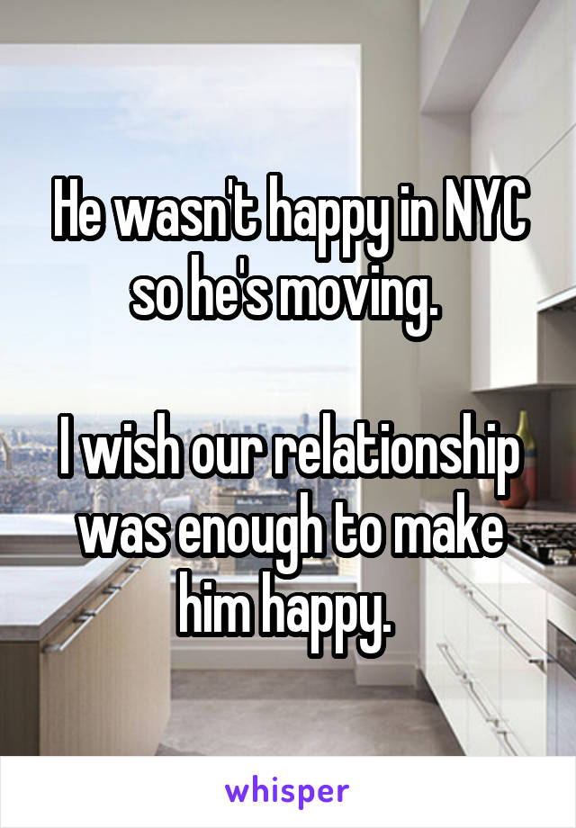 He wasn't happy in NYC so he's moving.   I wish our relationship was enough to make him happy.