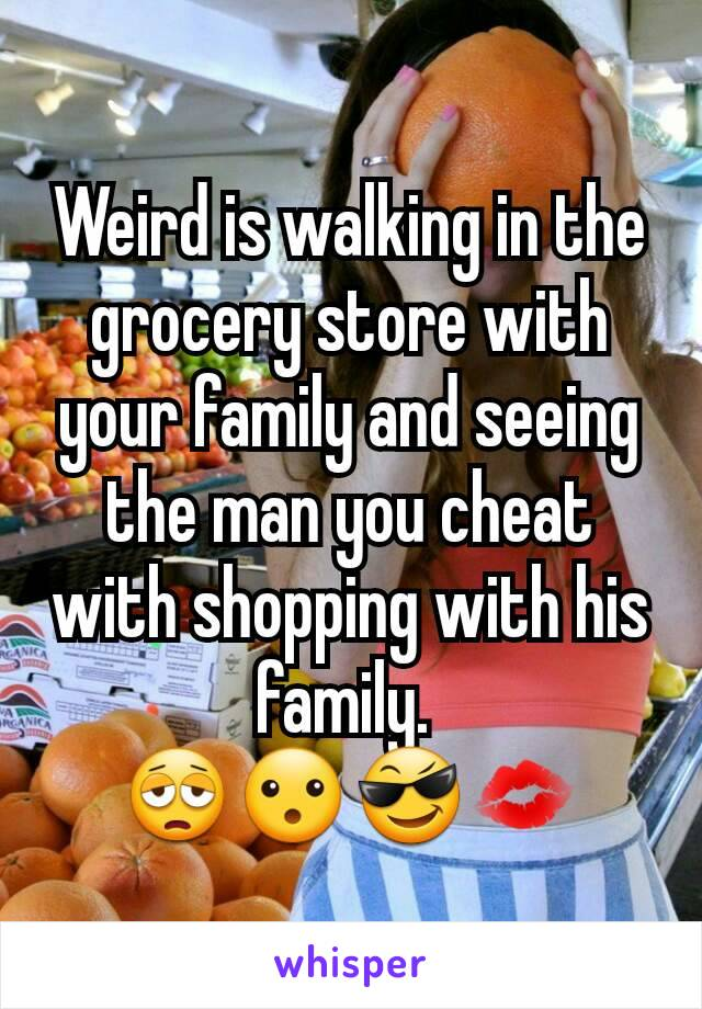 Weird is walking in the grocery store with your family and seeing the man you cheat with shopping with his family.  😩😮😎💋