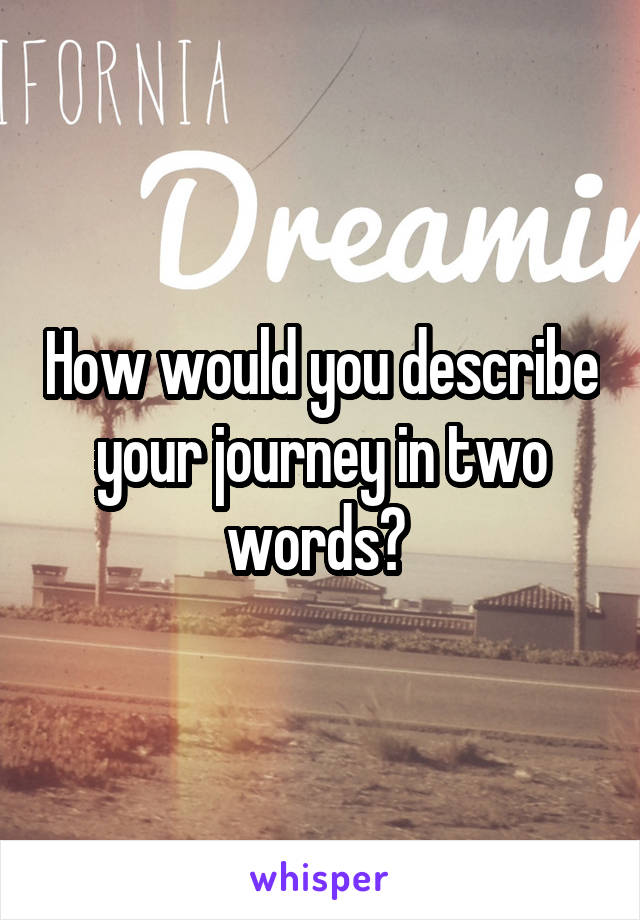 How would you describe your journey in two words?