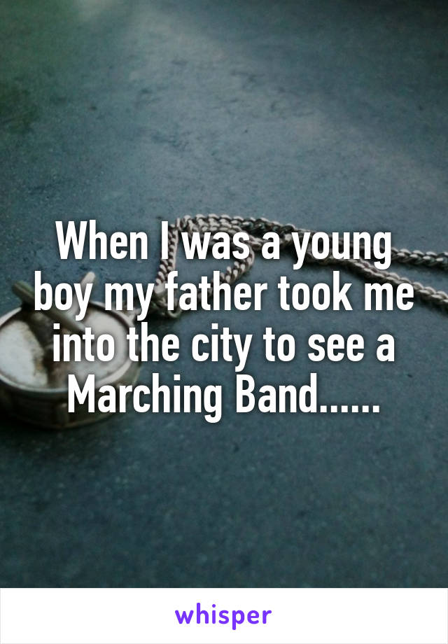 When I was a young boy my father took me into the city to see a Marching Band......
