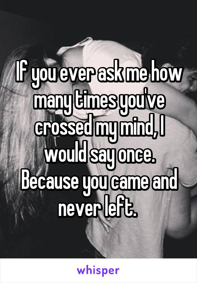 If you ever ask me how many times you've crossed my mind, I would say once. Because you came and never left.