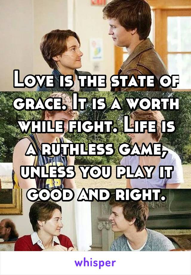 Love is the state of grace. It is a worth while fight. Life is a ruthless game, unless you play it good and right.