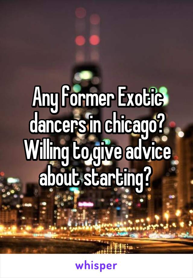 Any former Exotic dancers in chicago? Willing to give advice about starting?