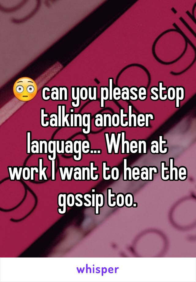 😳 can you please stop talking another language... When at work I want to hear the gossip too.