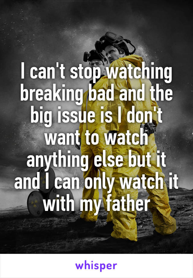 I can't stop watching breaking bad and the big issue is I don't want to watch anything else but it and I can only watch it with my father