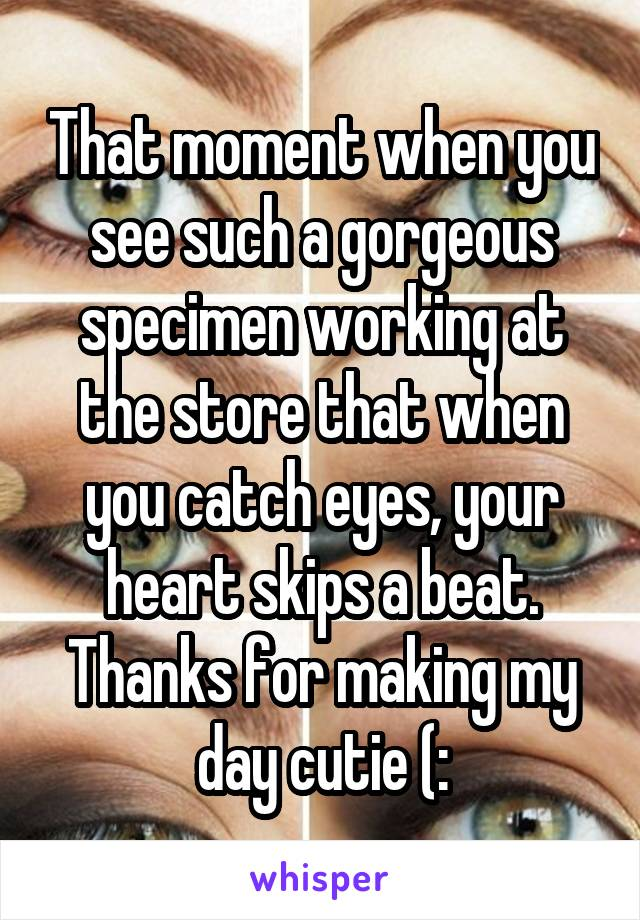 That moment when you see such a gorgeous specimen working at the store that when you catch eyes, your heart skips a beat. Thanks for making my day cutie (: