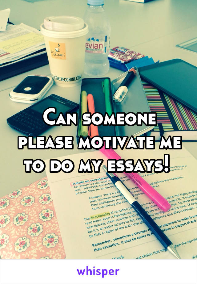 Can someone please motivate me to do my essays!