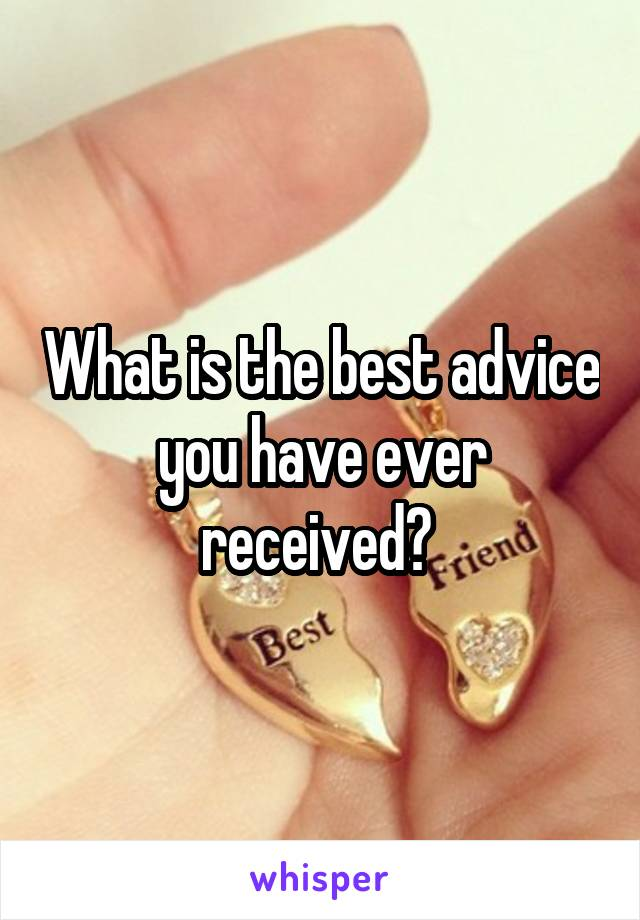 What is the best advice you have ever received?