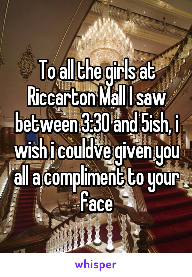 To all the girls at Riccarton Mall I saw between 3:30 and 5ish, i wish i couldve given you all a compliment to your face