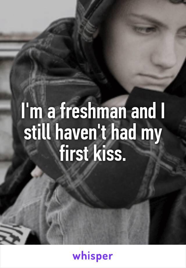 I'm a freshman and I still haven't had my first kiss.