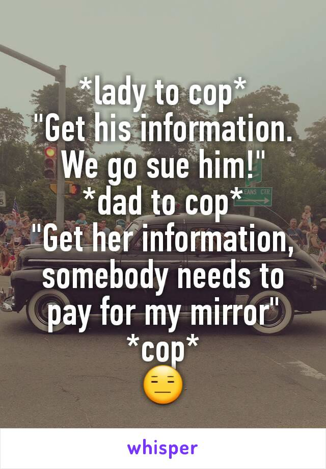 "*lady to cop* ""Get his information. We go sue him!"" *dad to cop* ""Get her information, somebody needs to pay for my mirror"" *cop* 😑"