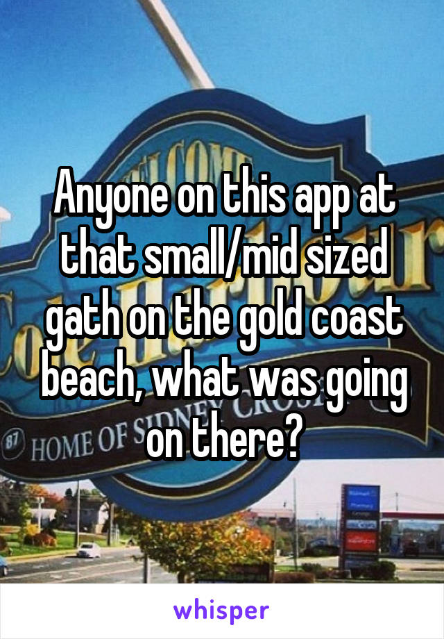 Anyone on this app at that small/mid sized gath on the gold coast beach, what was going on there?