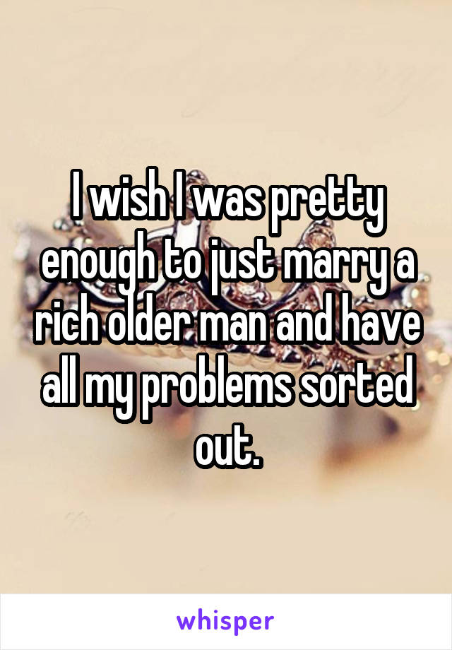 I wish I was pretty enough to just marry a rich older man and have all my problems sorted out.