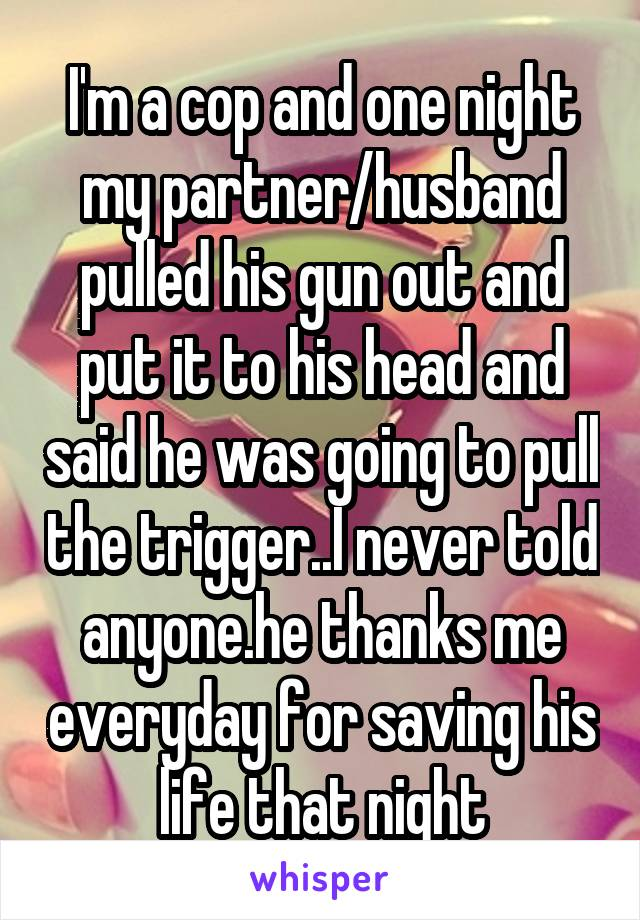 I'm a cop and one night my partner/husband pulled his gun out and put it to his head and said he was going to pull the trigger..I never told anyone.he thanks me everyday for saving his life that night
