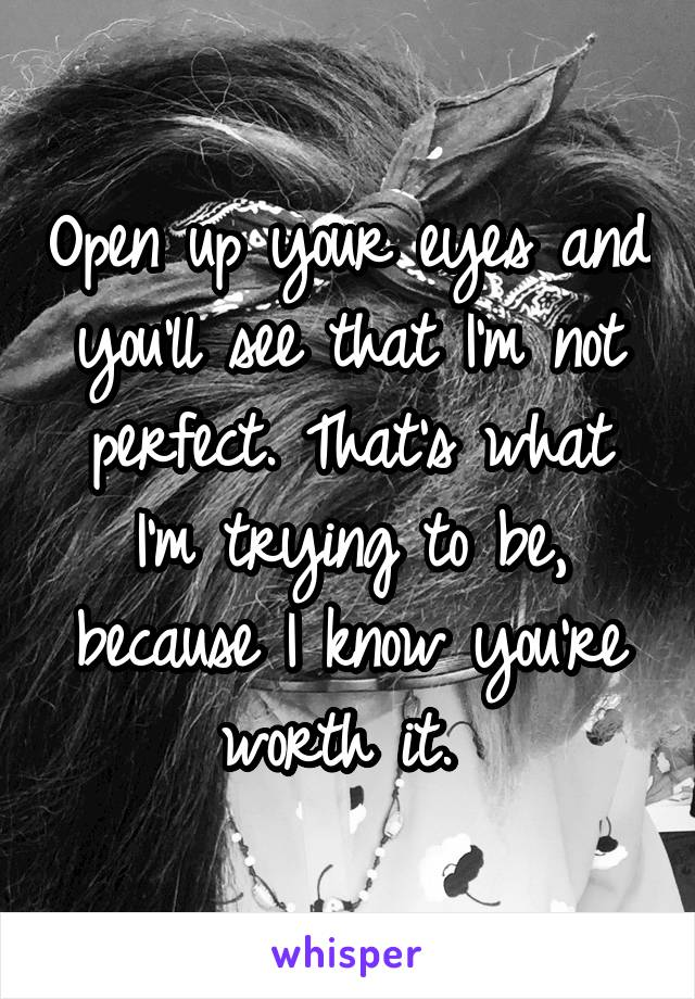 Open up your eyes and you'll see that I'm not perfect. That's what I'm trying to be, because I know you're worth it.