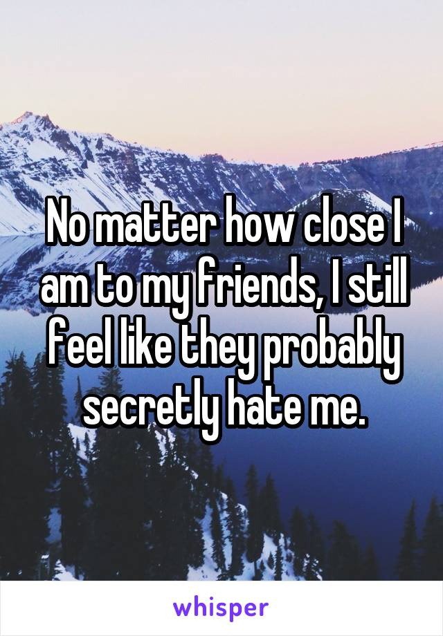 No matter how close I am to my friends, I still feel like they probably secretly hate me.