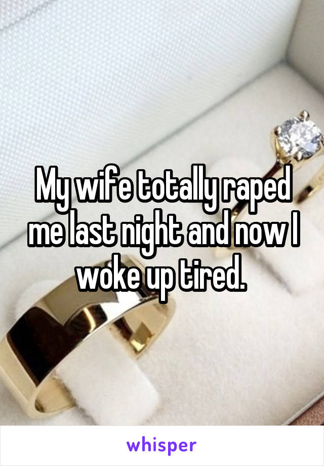 My wife totally raped me last night and now I woke up tired.