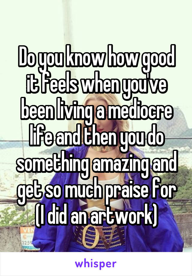 Do you know how good it feels when you've been living a mediocre life and then you do something amazing and get so much praise for (I did an artwork)