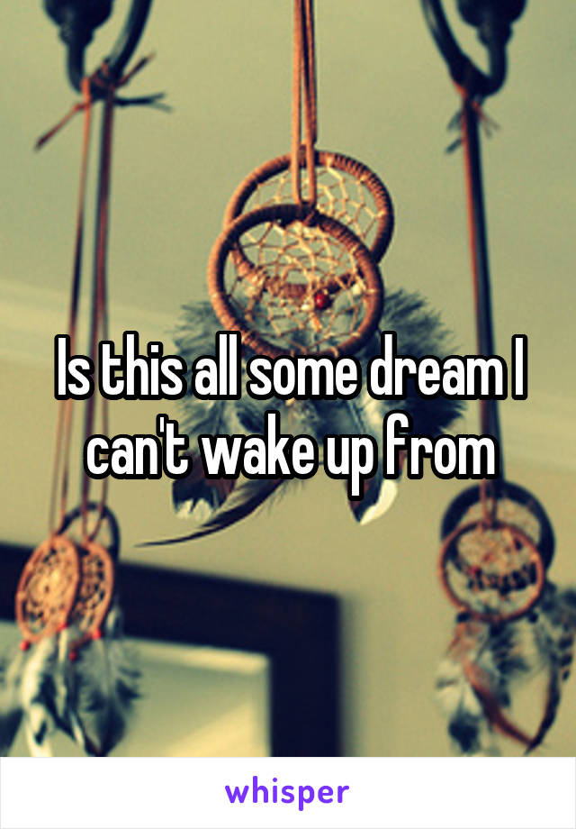 Is this all some dream I can't wake up from