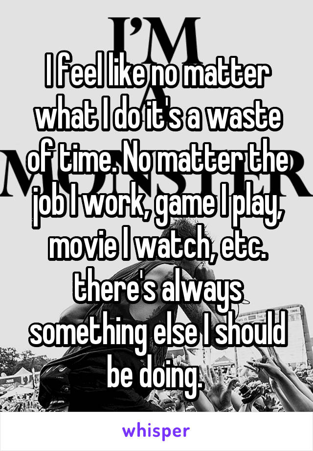 I feel like no matter what I do it's a waste of time. No matter the job I work, game I play, movie I watch, etc. there's always something else I should be doing.