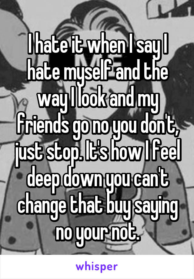 I hate it when I say I hate myself and the way I look and my friends go no you don't, just stop. It's how I feel deep down you can't change that buy saying no your not.