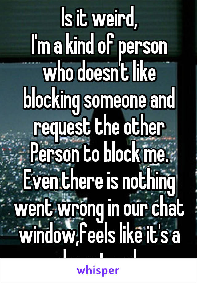 Is it weird, I'm a kind of person who doesn't like blocking someone and request the other Person to block me. Even there is nothing went wrong in our chat window,feels like it's a decent end.