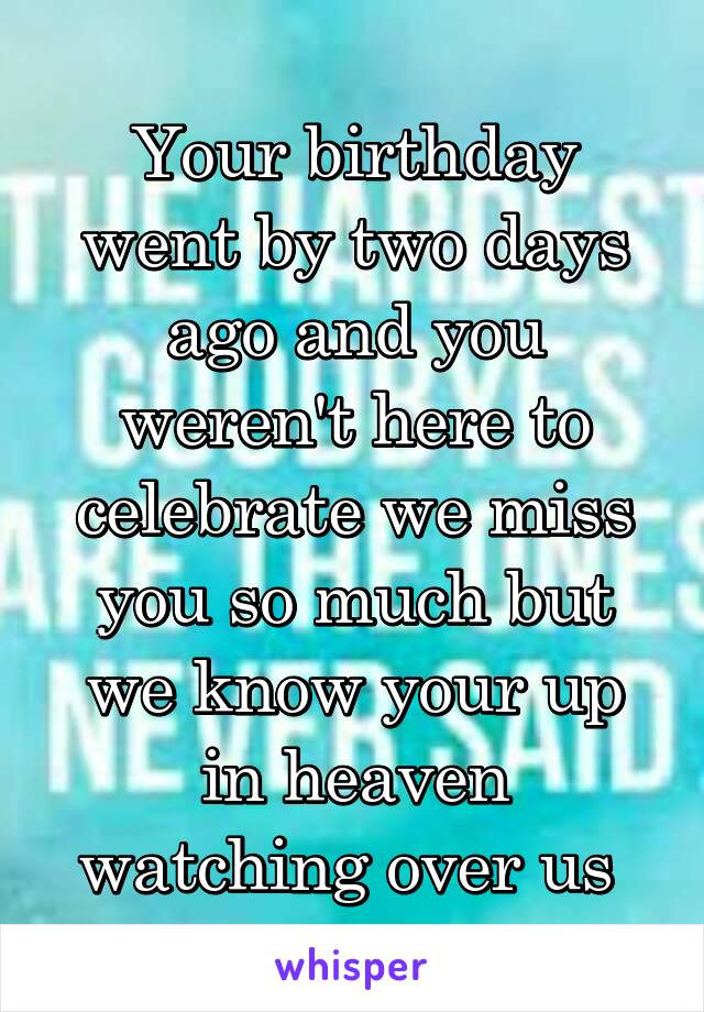 Your birthday went by two days ago and you weren't here to celebrate we miss you so much but we know your up in heaven watching over us