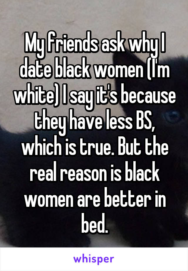 My friends ask why I date black women (I'm white) I say it's because they have less BS, which is true. But the real reason is black women are better in bed.
