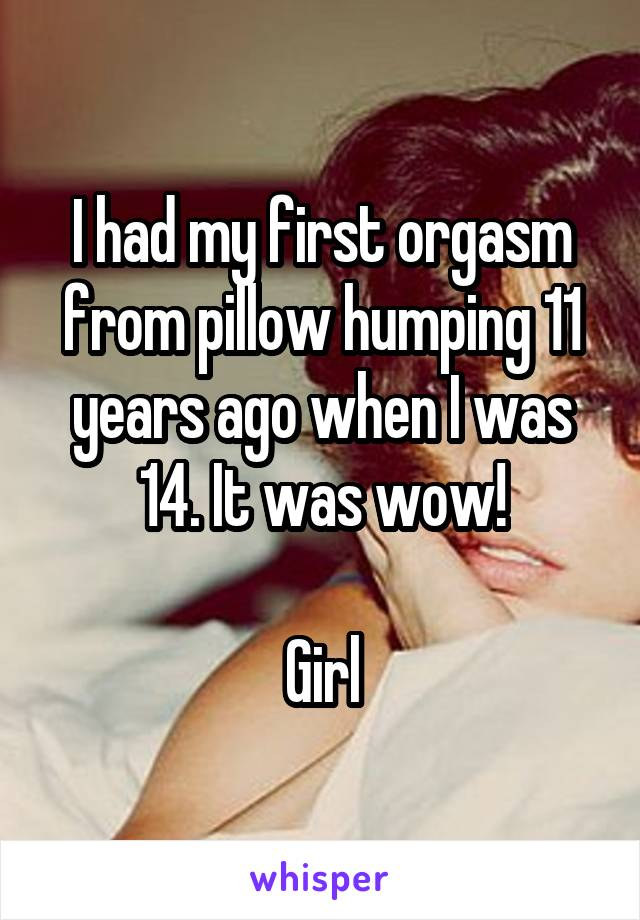 I had my first orgasm from pillow humping 11 years ago when I was 14. It was wow!  Girl